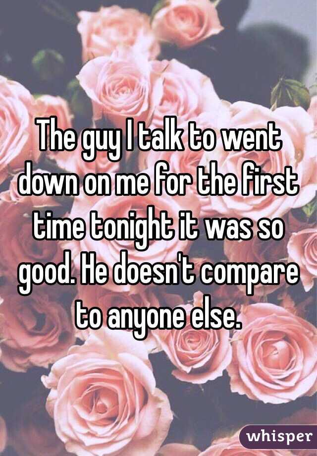 The guy I talk to went down on me for the first time tonight it was so good. He doesn't compare to anyone else.