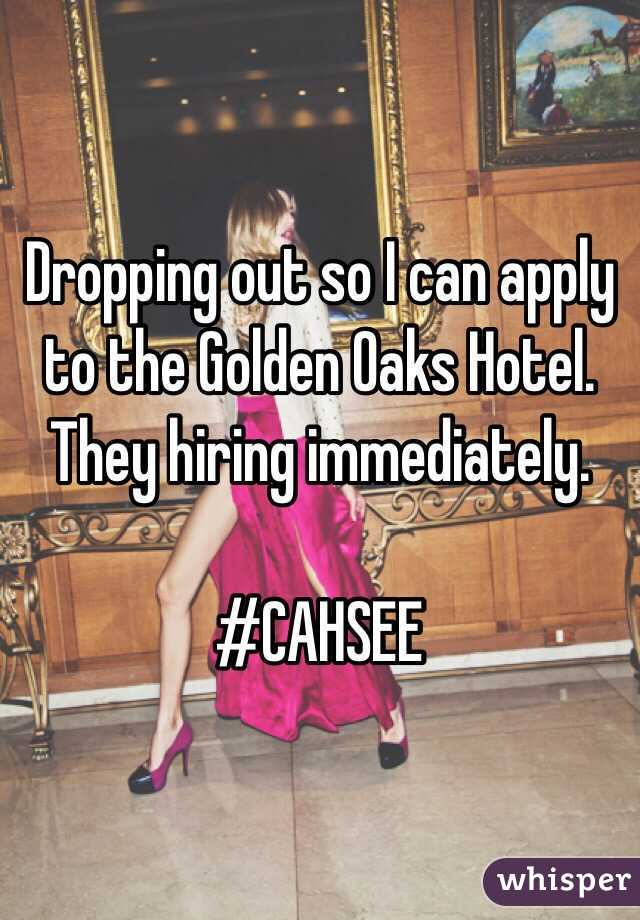 Dropping out so I can apply to the Golden Oaks Hotel. They hiring immediately.   #CAHSEE