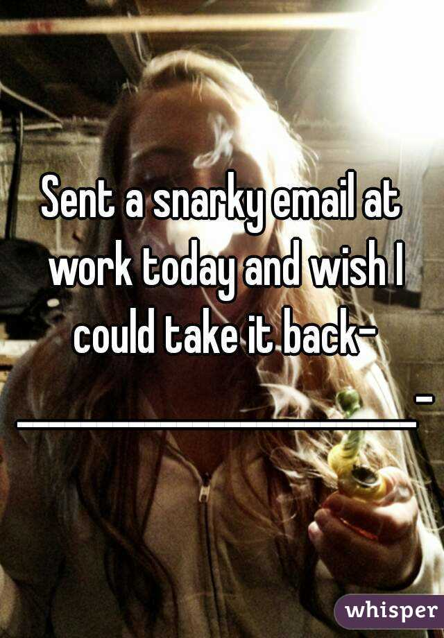 Sent a snarky email at work today and wish I could take it back- _________________________-