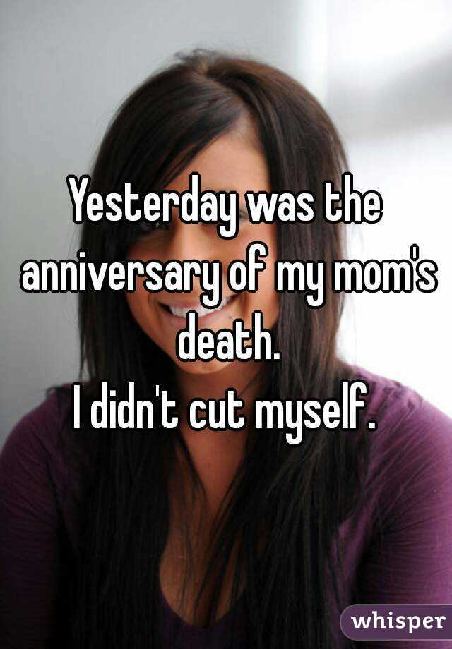 Yesterday was the anniversary of my mom's death. I didn't cut myself.