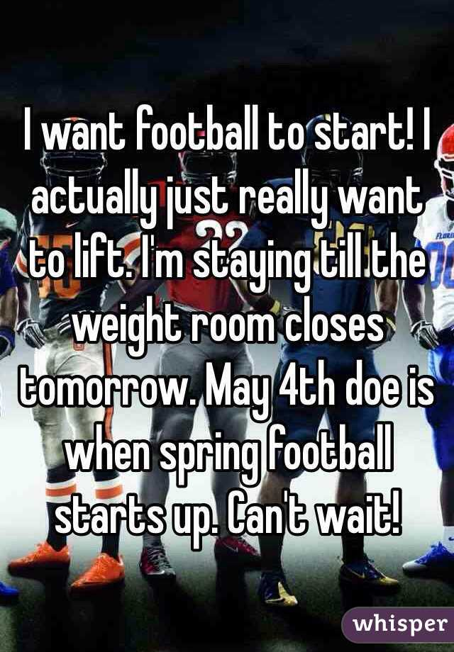 I want football to start! I actually just really want to lift. I'm staying till the weight room closes tomorrow. May 4th doe is when spring football starts up. Can't wait!