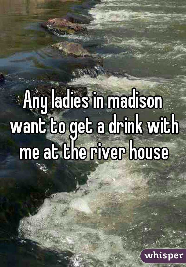 Any ladies in madison want to get a drink with me at the river house