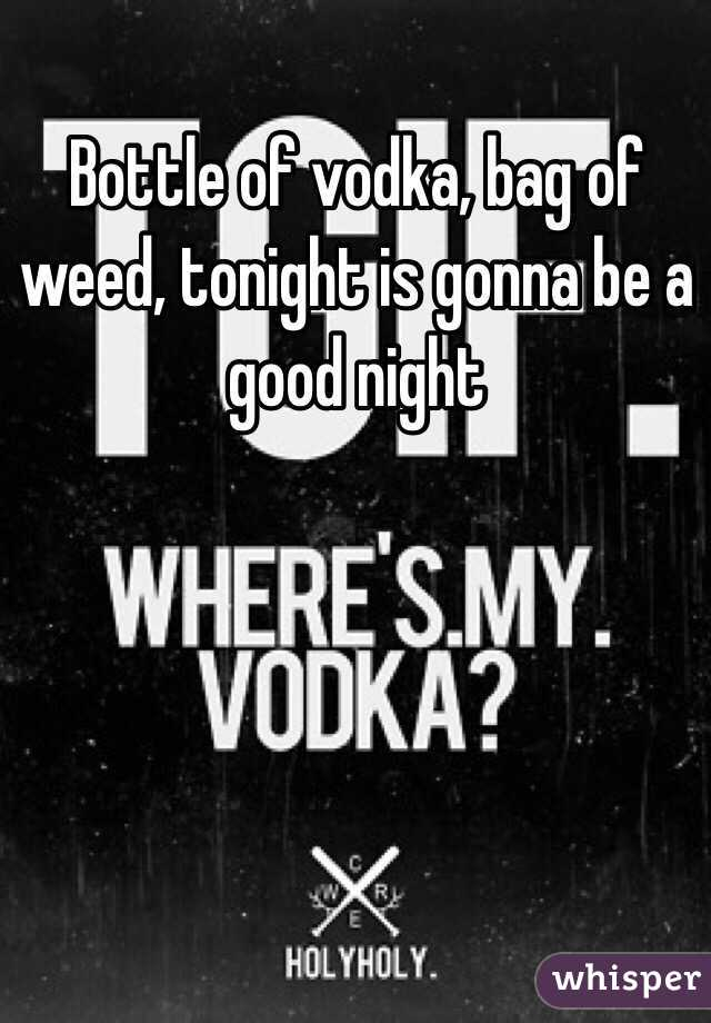 Bottle of vodka, bag of weed, tonight is gonna be a good night