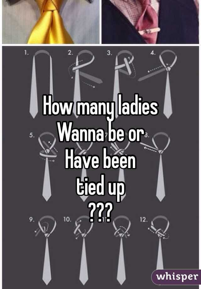 How many ladies  Wanna be or  Have been  tied up  ???