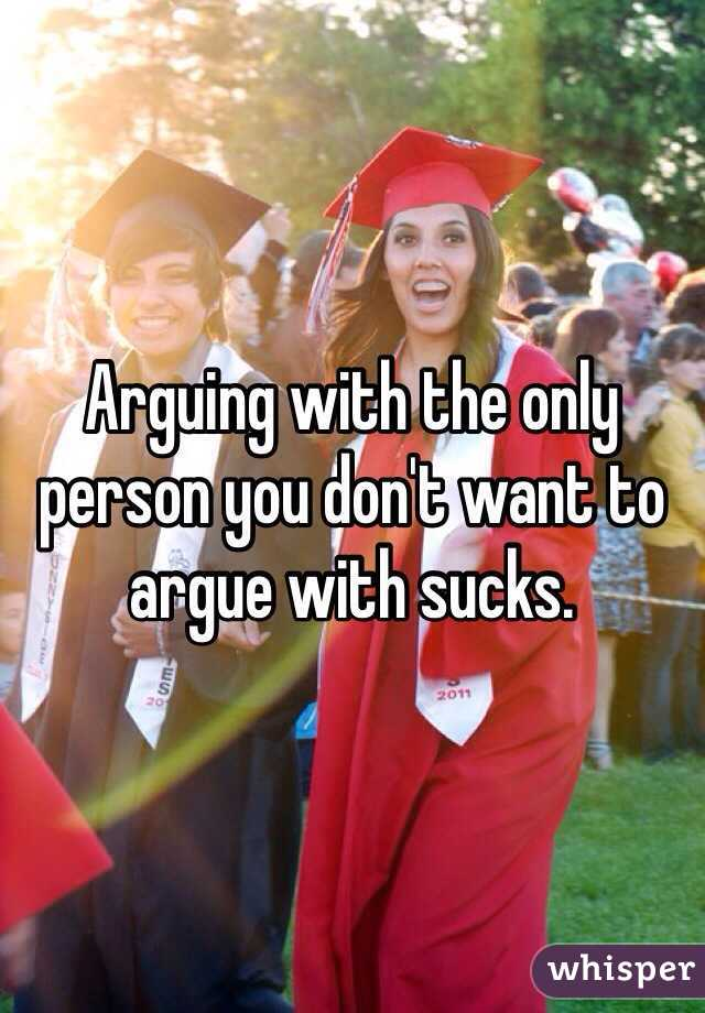 Arguing with the only person you don't want to argue with sucks.