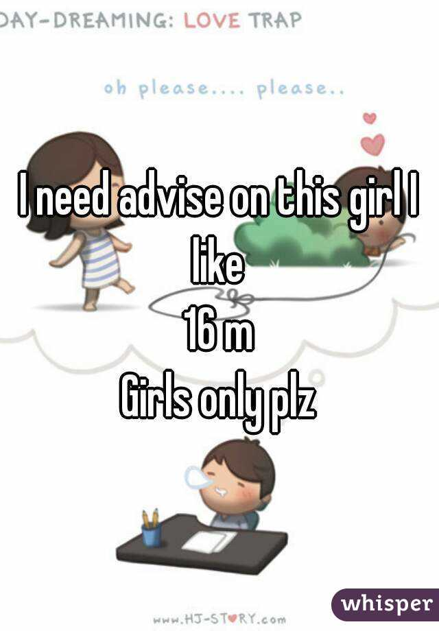 I need advise on this girl I like  16 m Girls only plz