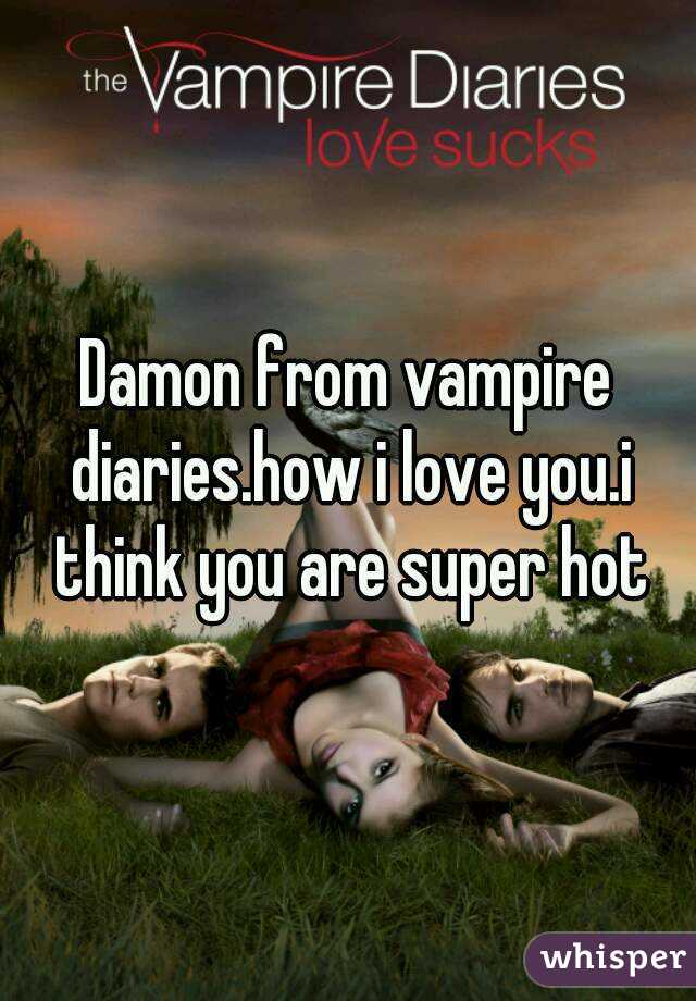 Damon from vampire diaries.how i love you.i think you are super hot