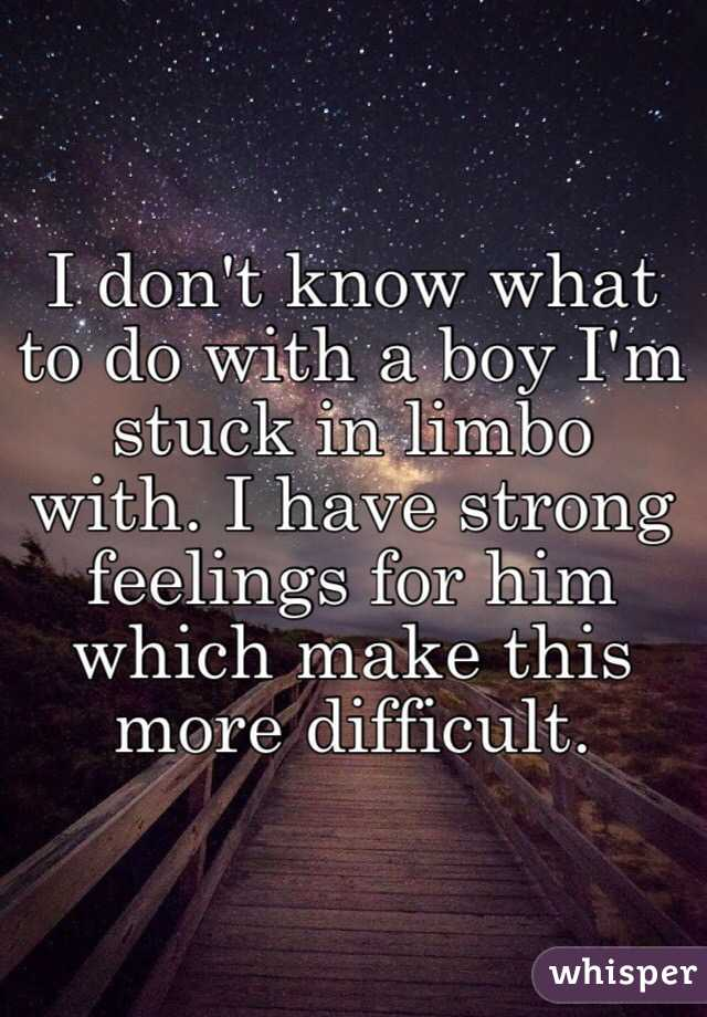 I don't know what to do with a boy I'm stuck in limbo with. I have strong feelings for him which make this more difficult.