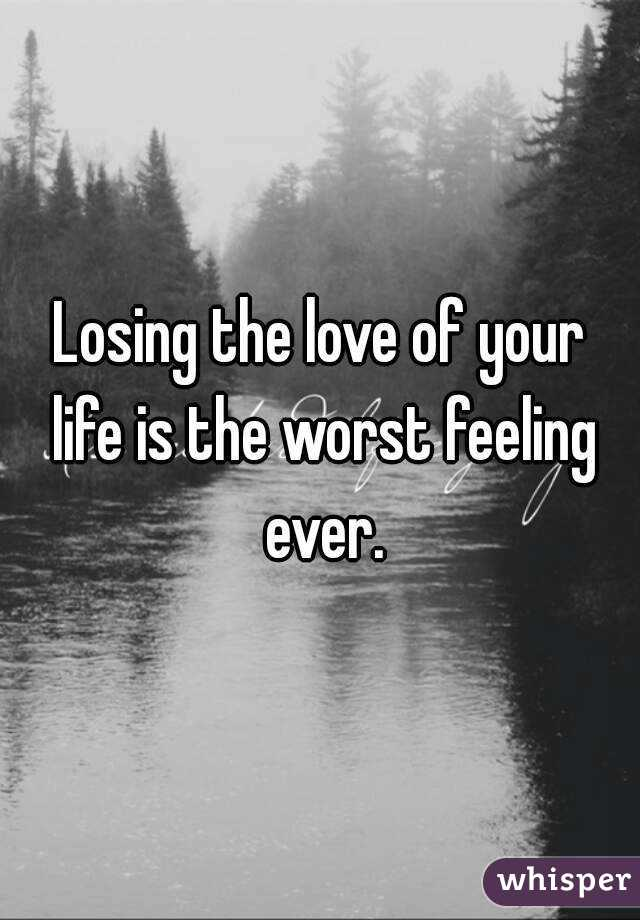 Losing the love of your life is the worst feeling ever.