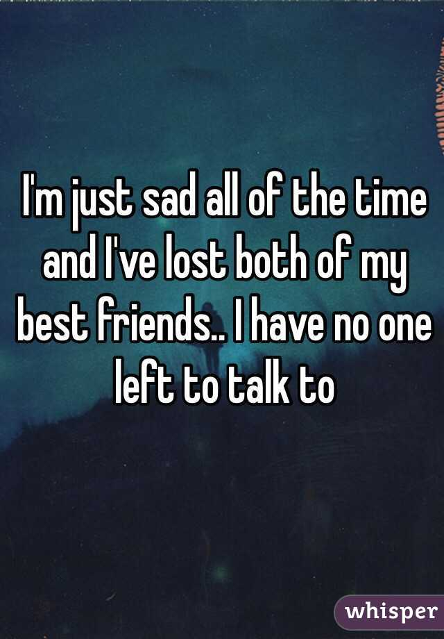 I'm just sad all of the time and I've lost both of my best friends.. I have no one left to talk to