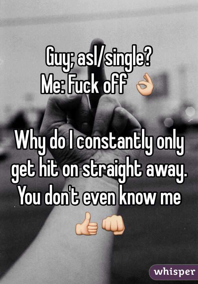 Guy; asl/single?  Me: Fuck off 👌   Why do I constantly only get hit on straight away. You don't even know me 👍👊