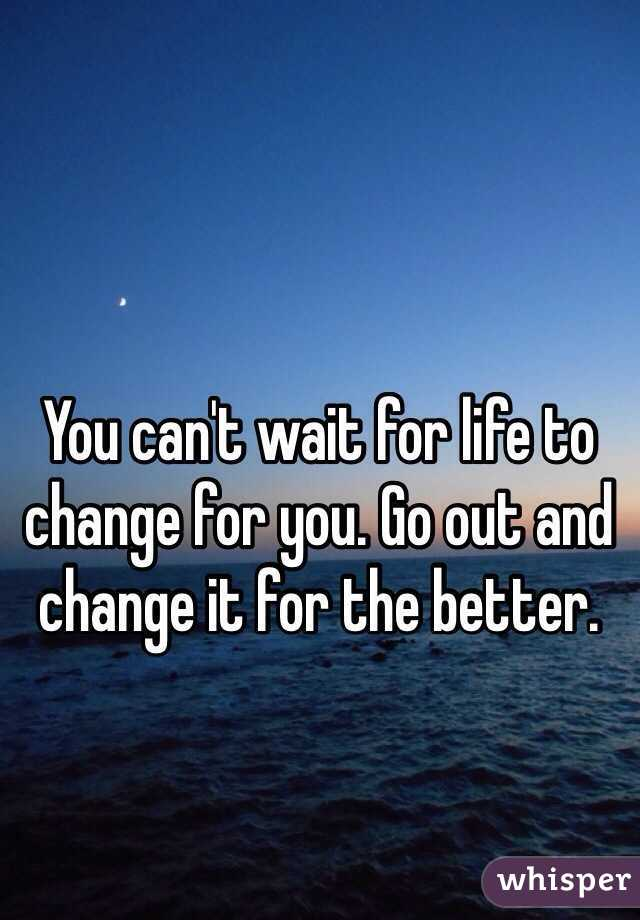 You can't wait for life to change for you. Go out and change it for the better.