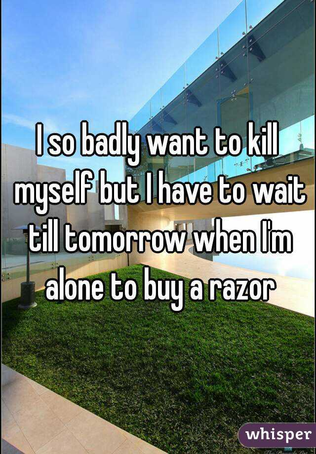 I so badly want to kill myself but I have to wait till tomorrow when I'm alone to buy a razor