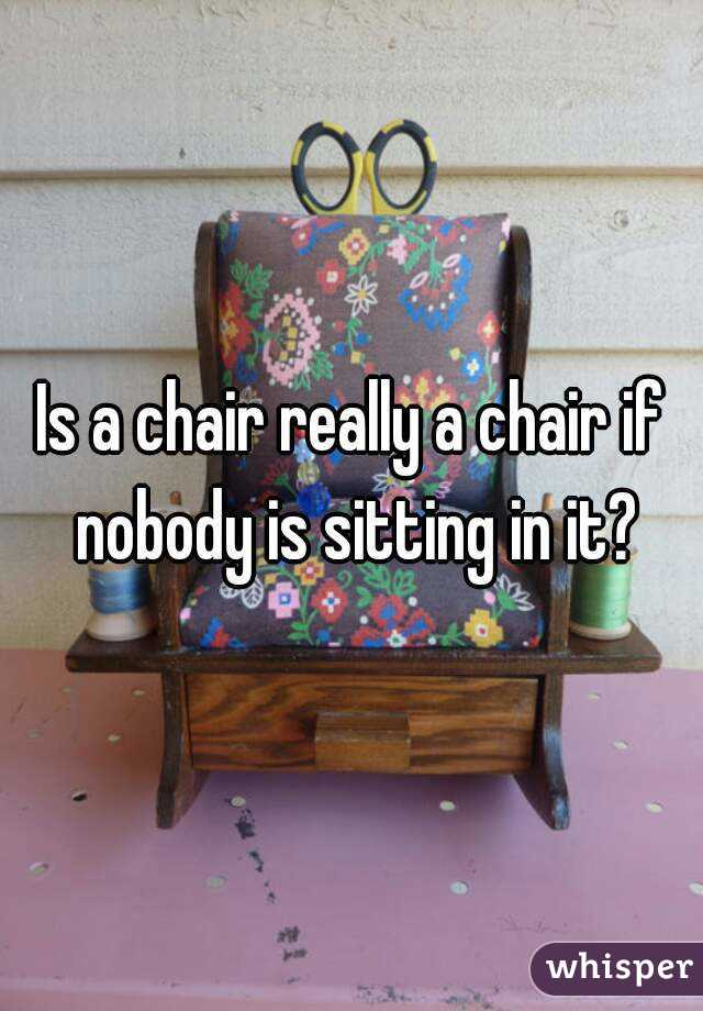 Is a chair really a chair if nobody is sitting in it?