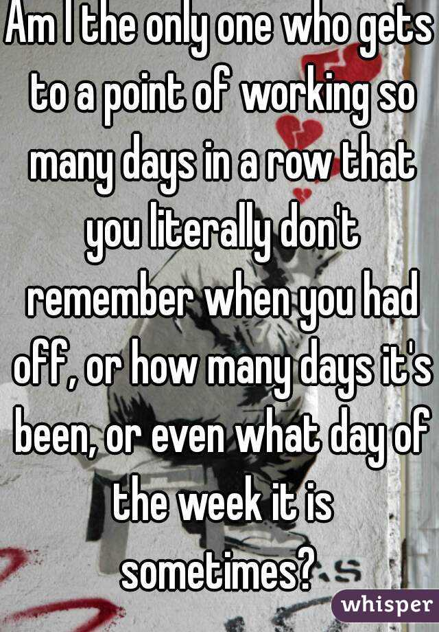 Am I the only one who gets to a point of working so many days in a row that you literally don't remember when you had off, or how many days it's been, or even what day of the week it is sometimes?