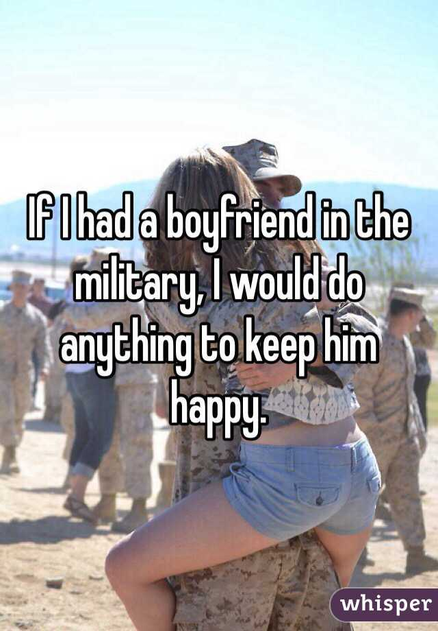 If I had a boyfriend in the military, I would do anything to keep him happy.