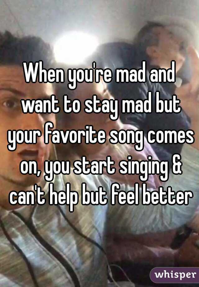 When you're mad and want to stay mad but your favorite song comes on, you start singing & can't help but feel better