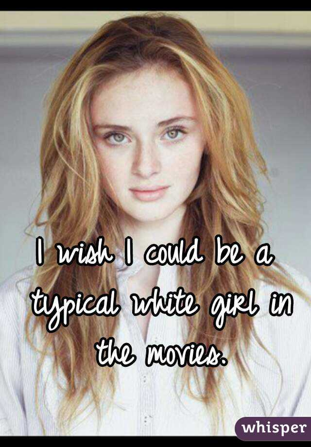 I wish I could be a typical white girl in the movies.