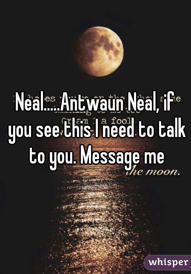 Neal.....Antwaun Neal, if you see this I need to talk to you. Message me