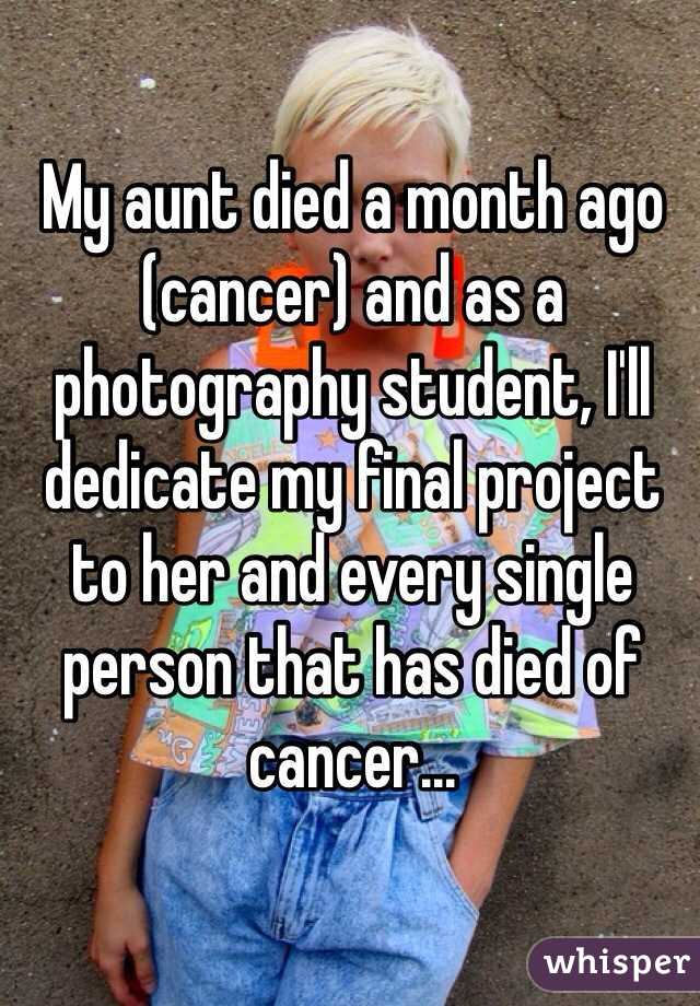 My aunt died a month ago (cancer) and as a photography student, I'll dedicate my final project to her and every single person that has died of cancer...