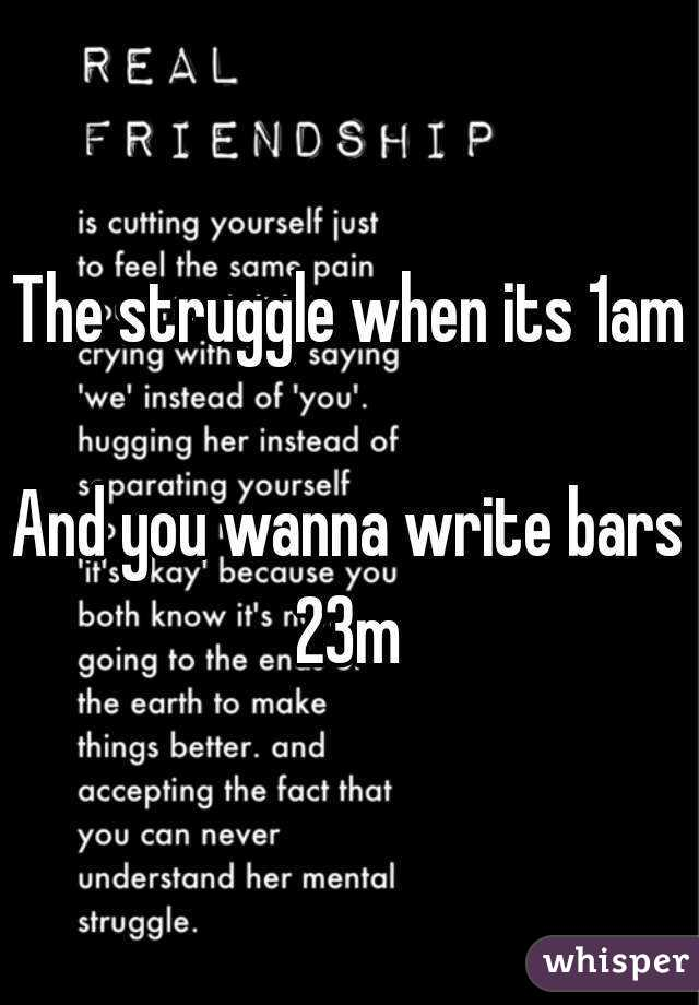 The struggle when its 1am  And you wanna write bars 23m