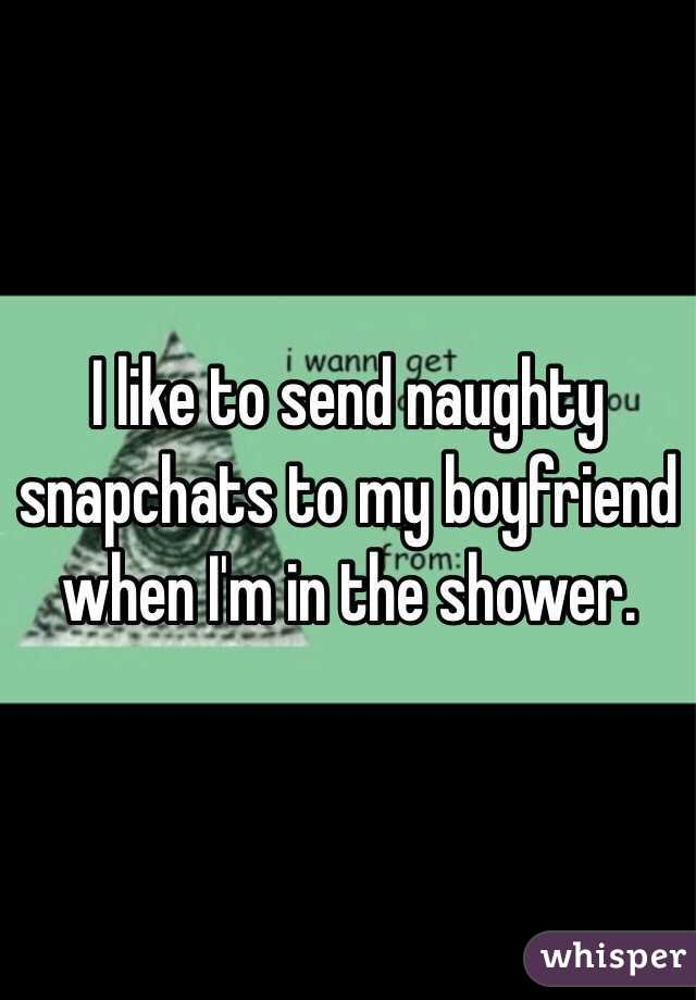 I like to send naughty snapchats to my boyfriend when I'm in the shower.