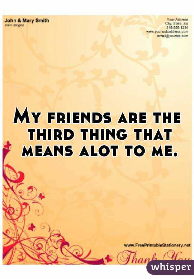 My friends are the third thing that means alot to me.