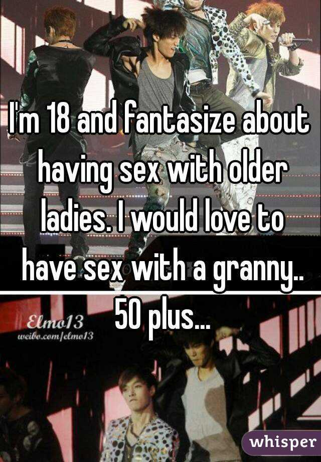 I'm 18 and fantasize about having sex with older ladies. I would love to have sex with a granny.. 50 plus...