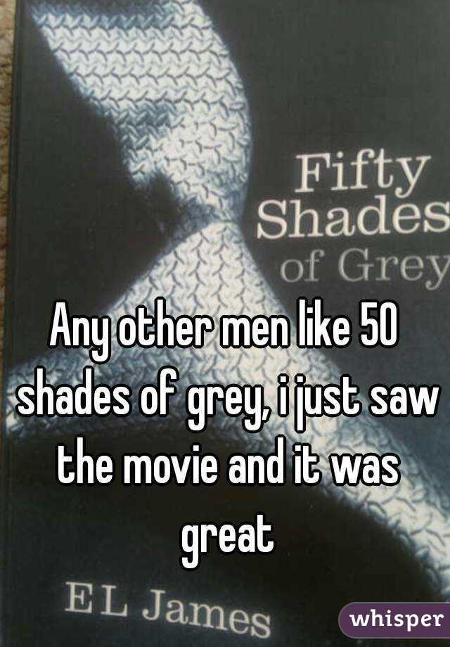 Any other men like 50 shades of grey, i just saw the movie and it was great