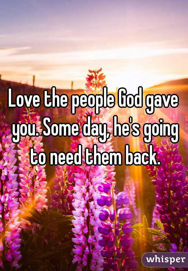 Love the people God gave you. Some day, he's going to need them back.