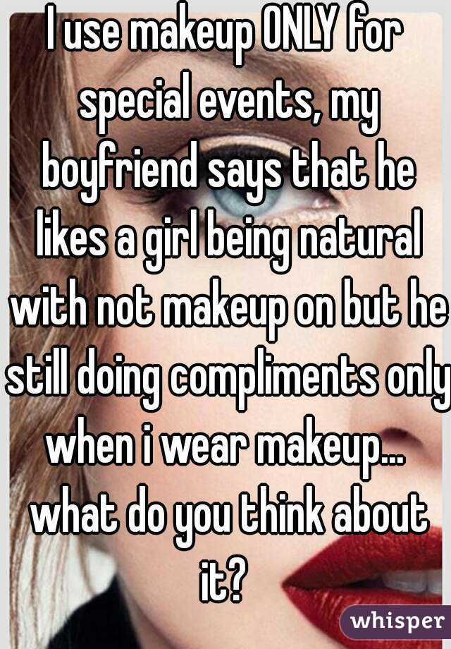 I use makeup ONLY for special events, my boyfriend says that he likes a girl being natural with not makeup on but he still doing compliments only when i wear makeup...  what do you think about it?