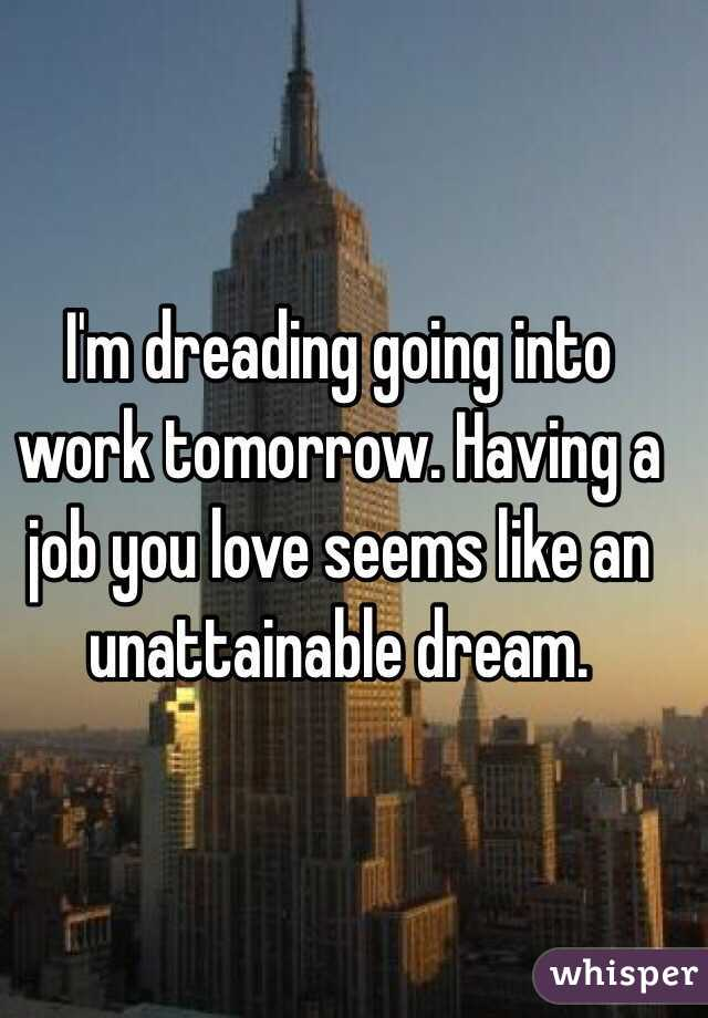 I'm dreading going into work tomorrow. Having a job you love seems like an unattainable dream.