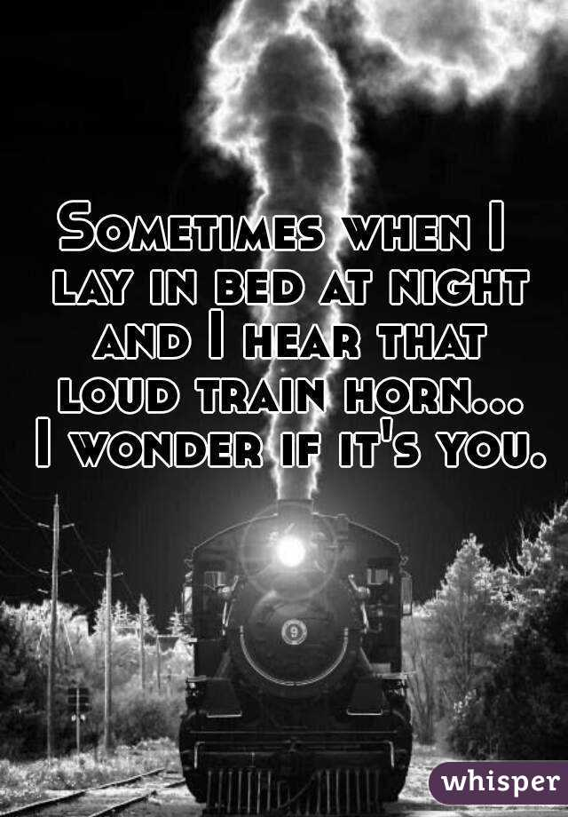 Sometimes when I lay in bed at night and I hear that loud train horn... I wonder if it's you.