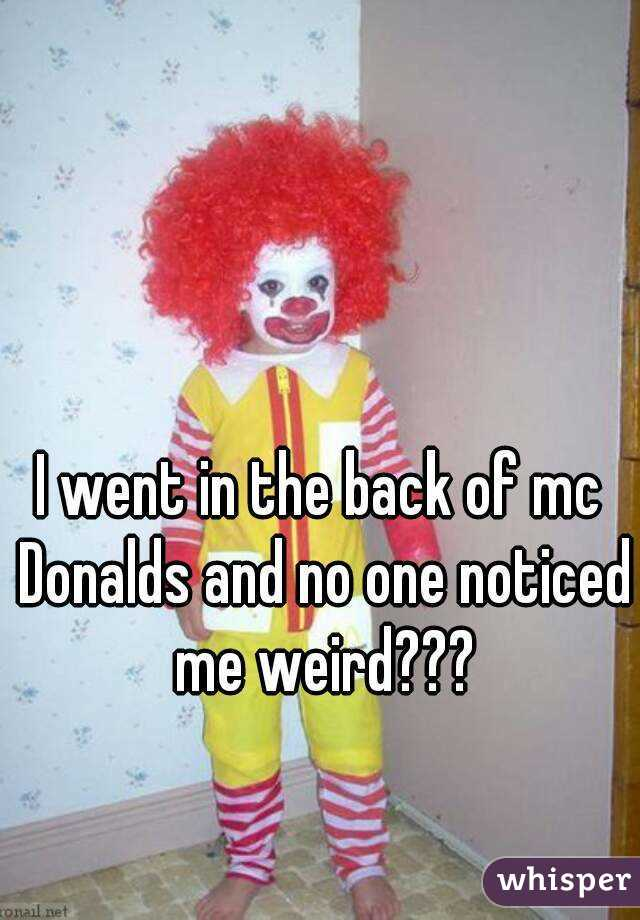 I went in the back of mc Donalds and no one noticed me weird???