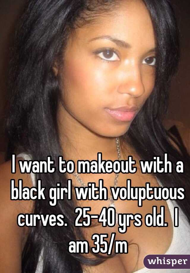 I want to makeout with a black girl with voluptuous curves.  25-40 yrs old.  I am 35/m