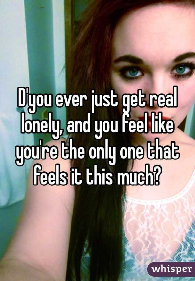 D'you ever just get real lonely, and you feel like you're the only one that feels it this much?