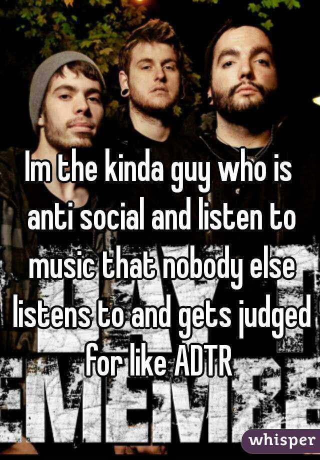 Im the kinda guy who is anti social and listen to music that nobody else listens to and gets judged for like ADTR