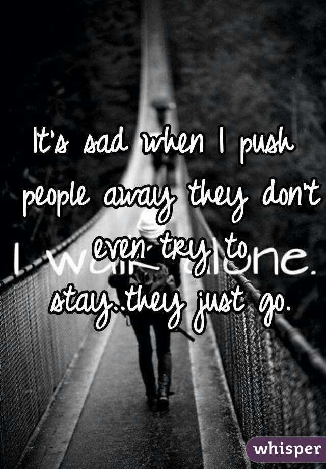 It's sad when I push people away they don't even try to stay..they just go.