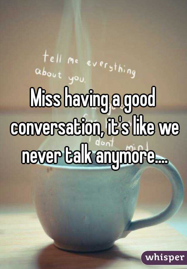 Miss having a good conversation, it's like we never talk anymore....
