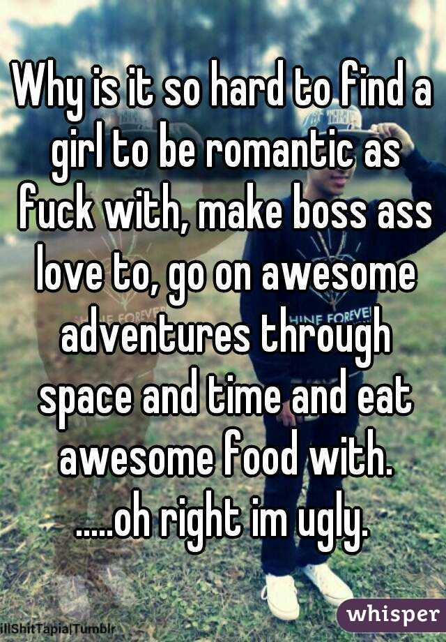 Why is it so hard to find a girl to be romantic as fuck with, make boss ass love to, go on awesome adventures through space and time and eat awesome food with. .....oh right im ugly.