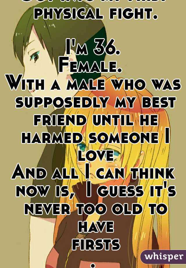 Got into my first physical fight.  I'm 36. Female.  With a male who was supposedly my best friend until he harmed someone I love And all I can think now is,  I guess it's never too old to have firsts.