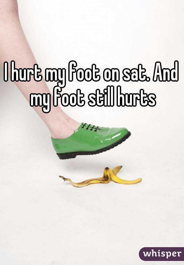 I hurt my foot on sat. And my foot still hurts