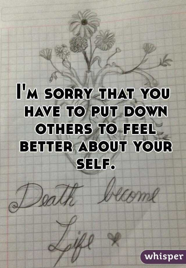 I'm sorry that you have to put down others to feel better about your self.