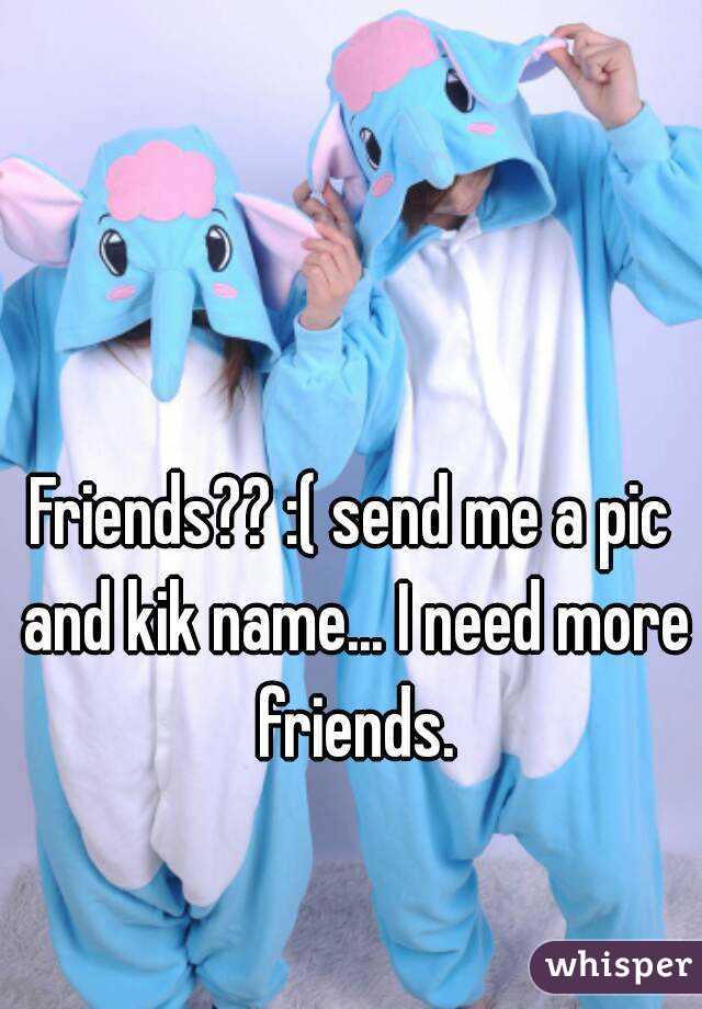 Friends?? :( send me a pic and kik name... I need more friends.