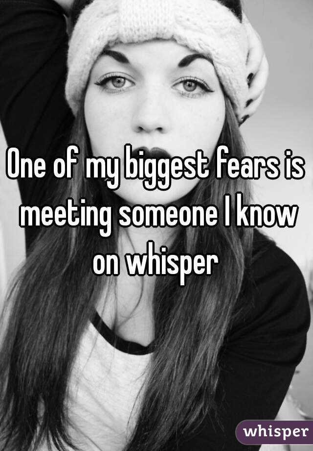 One of my biggest fears is meeting someone I know on whisper