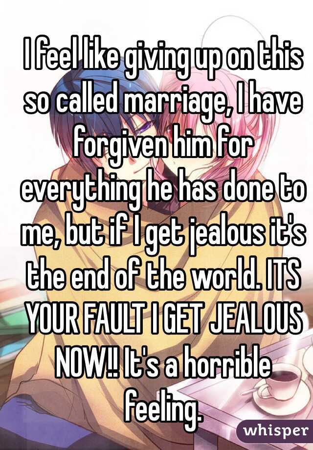 I feel like giving up on this so called marriage, I have forgiven him for everything he has done to me, but if I get jealous it's the end of the world. ITS YOUR FAULT I GET JEALOUS NOW!! It's a horrible feeling.
