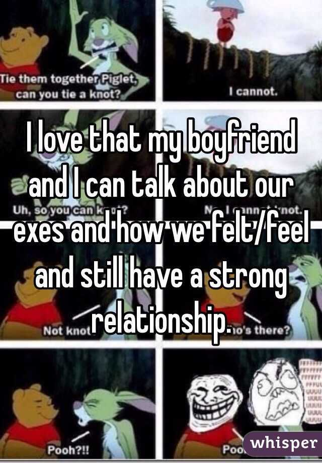 I love that my boyfriend and I can talk about our exes and how we felt/feel and still have a strong relationship.