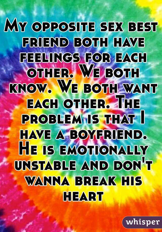 My opposite sex best friend both have feelings for each other. We both know. We both want each other. The problem is that I have a boyfriend. He is emotionally unstable and don't wanna break his heart