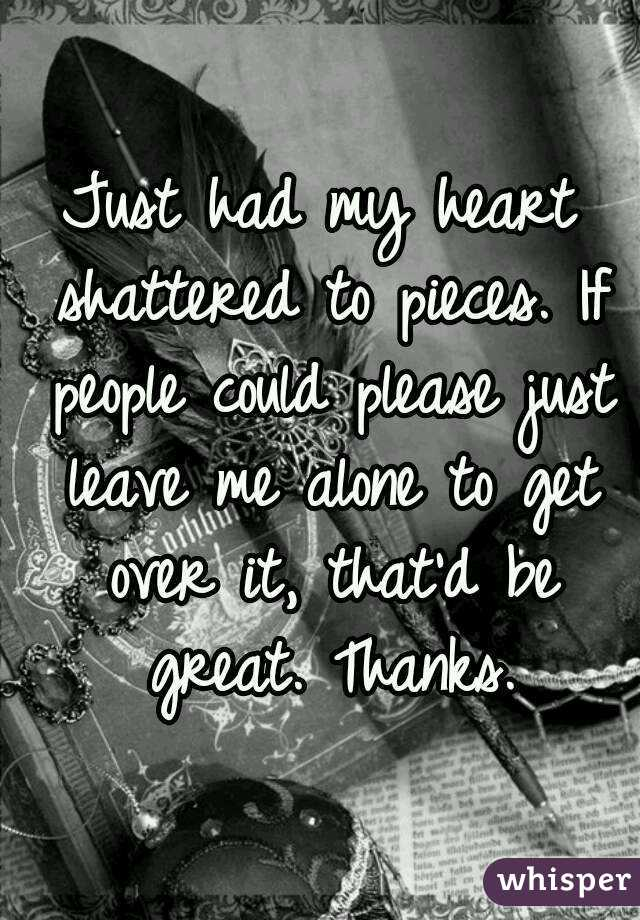 Just had my heart shattered to pieces. If people could please just leave me alone to get over it, that'd be great. Thanks.