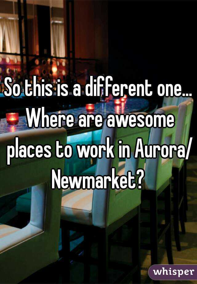 So this is a different one... Where are awesome places to work in Aurora/ Newmarket?